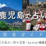鹿児島で占い!よく当たる占い師・占い店【完全ガイド2021】
